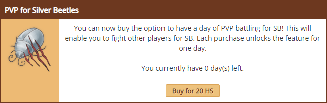 PVP for Silver Beetles. You can now buy the option to have a day of PVP battling for SB! This will enable you to fight other players for SB. Each purchase unlocks the feature for one day. You currently have 0 day(s) left. Buy for 20 HS.